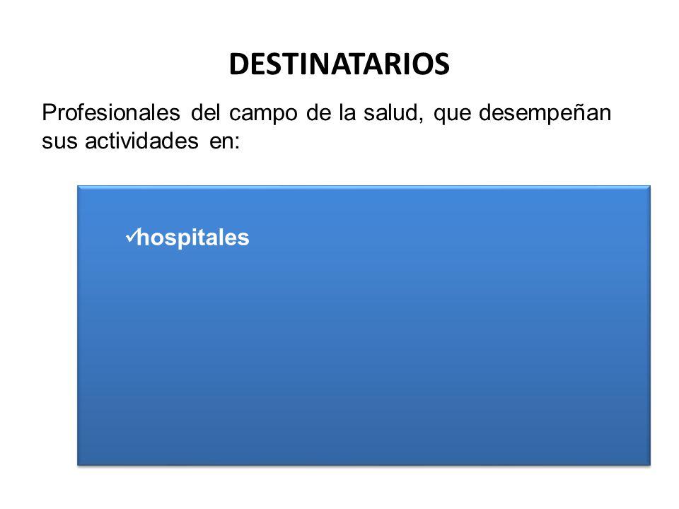 DESTINATARIOS hospitales centros de atención primaria de la salud hospitales centros de atención primaria de la salud Profesionales del campo de la salud, que desempeñan sus actividades en: