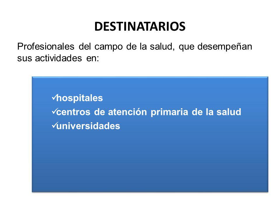 DESTINATARIOS hospitales centros de atención primaria de la salud universidades institutos de investigación hospitales centros de atención primaria de la salud universidades institutos de investigación Profesionales del campo de la salud, que desempeñan sus actividades en: