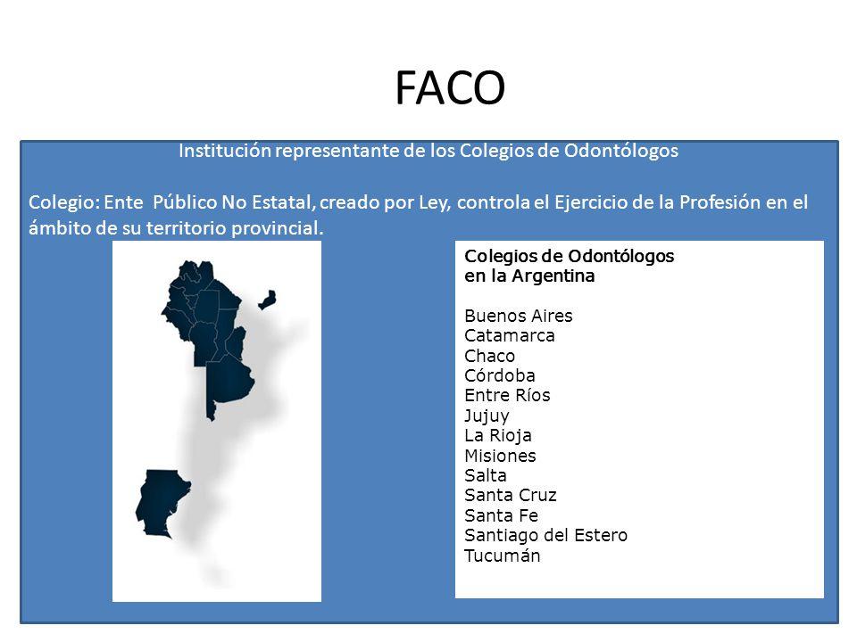FACO Institución representante de los Colegios de Odontólogos Colegio: Ente Público No Estatal, creado por Ley, controla el Ejercicio de la Profesión en el ámbito de su territorio provincial.