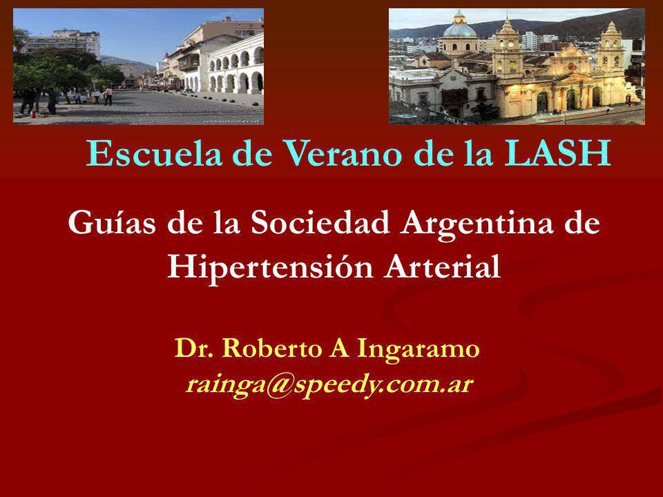 Dr. Roberto A Ingaramo rainga@speedy.com.ar Guías de la Sociedad Argentina de Hipertensión Arterial Escuela de Verano de la LASH