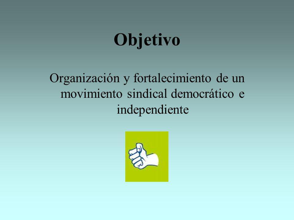 Objetivo Organización y fortalecimiento de un movimiento sindical democrático e independiente