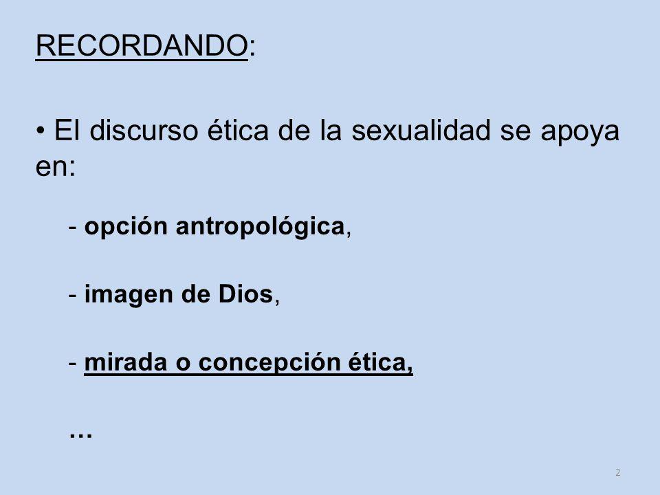 RECORDANDO: El discurso ética de la sexualidad se apoya en: - opción antropológica, - imagen de Dios, - mirada o concepción ética, … 2