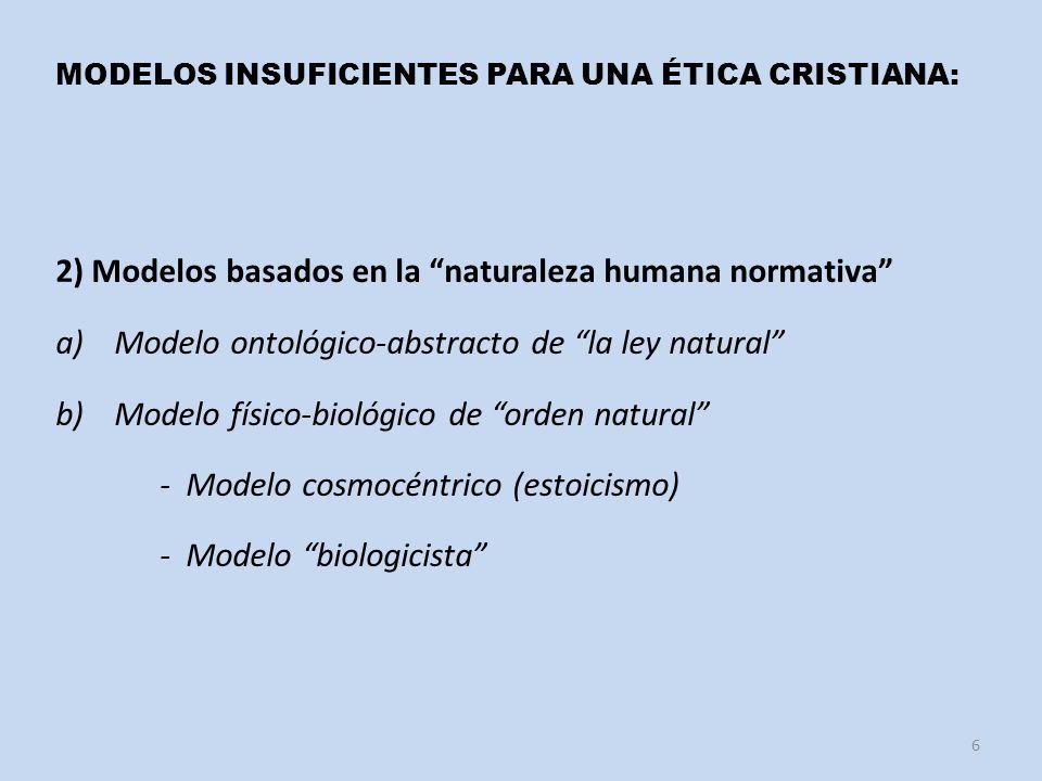 MODELOS INSUFICIENTES PARA UNA ÉTICA CRISTIANA: 2) Modelos basados en la naturaleza humana normativa a)Modelo ontológico-abstracto de la ley natural b)Modelo físico-biológico de orden natural - Modelo cosmocéntrico (estoicismo) - Modelo biologicista 6