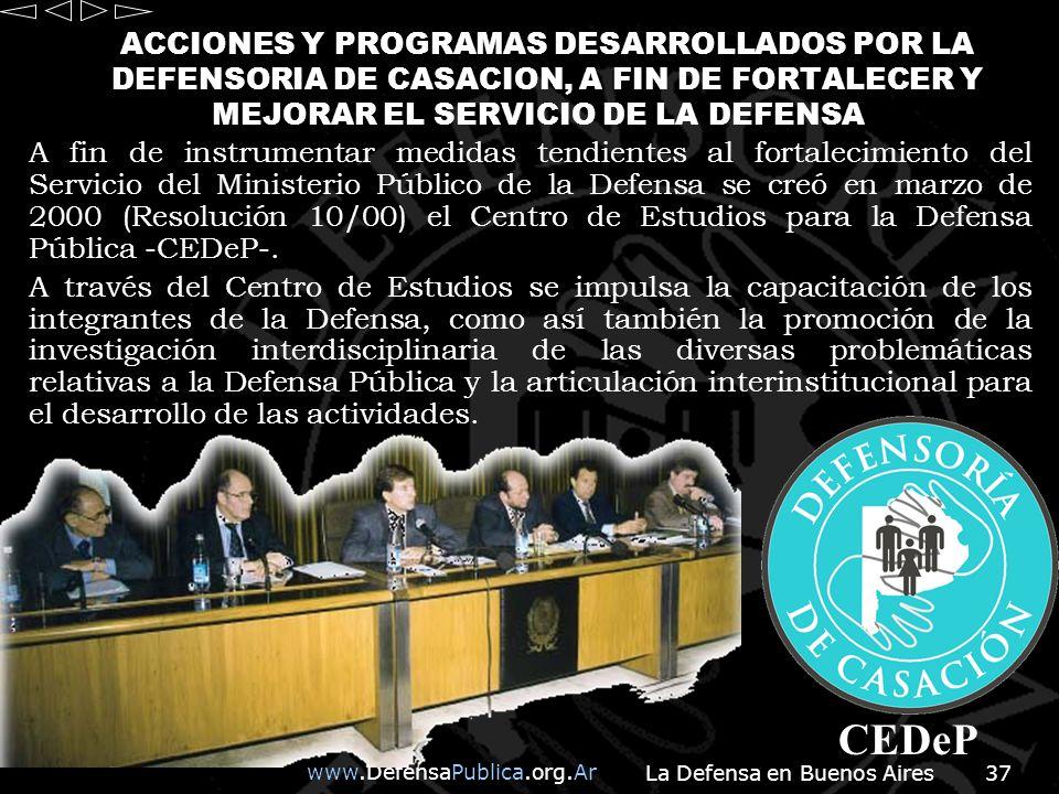 La Defensa en Buenos Aires37 A fin de instrumentar medidas tendientes al fortalecimiento del Servicio del Ministerio Público de la Defensa se creó en marzo de 2000 (Resolución 10/00) el Centro de Estudios para la Defensa Pública -CEDeP-.