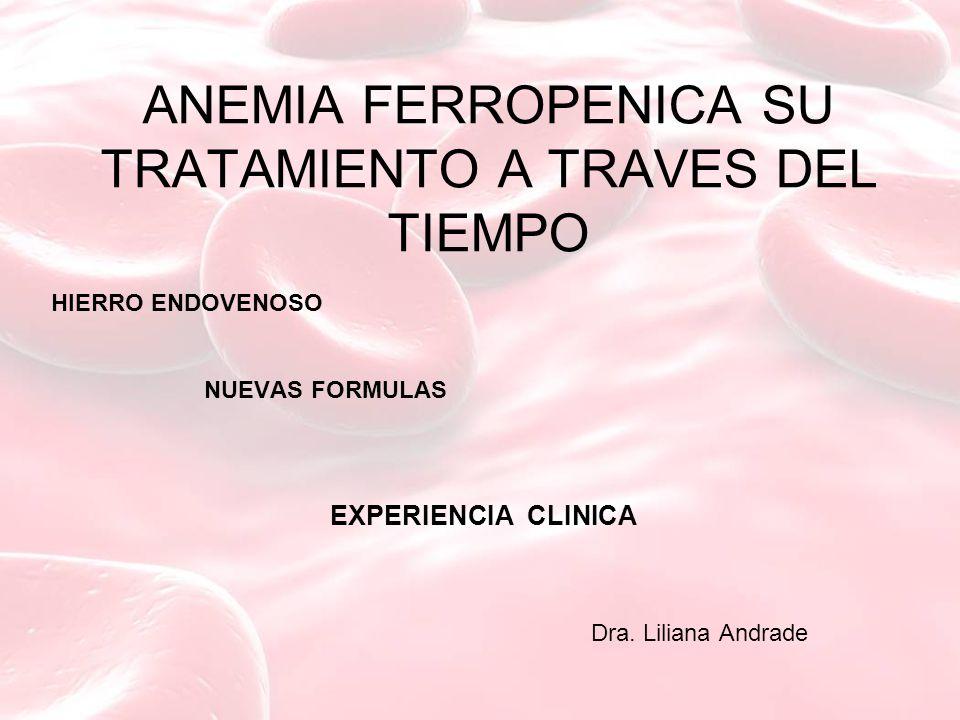 ANEMIA FERROPENICA SU TRATAMIENTO A TRAVES DEL TIEMPO HIERRO ENDOVENOSO NUEVAS FORMULAS EXPERIENCIA CLINICA Dra. Liliana Andrade