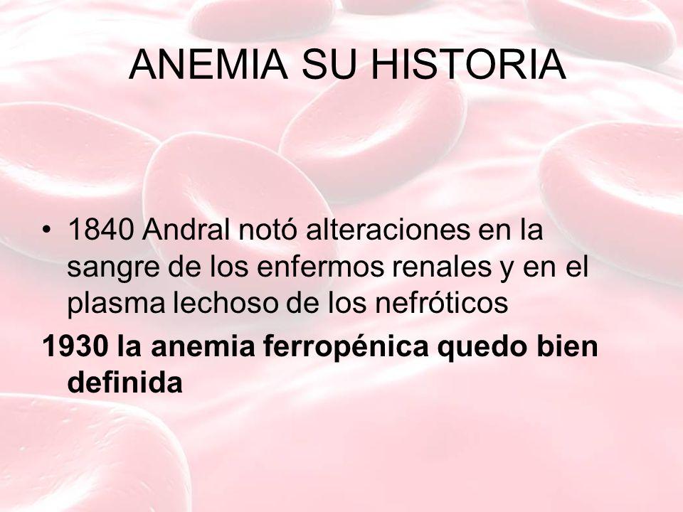 ANEMIA SU HISTORIA 1840 Andral notó alteraciones en la sangre de los enfermos renales y en el plasma lechoso de los nefróticos 1930 la anemia ferropénica quedo bien definida