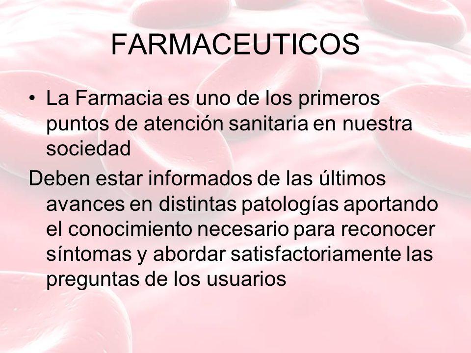 FARMACEUTICOS La Farmacia es uno de los primeros puntos de atención sanitaria en nuestra sociedad Deben estar informados de las últimos avances en distintas patologías aportando el conocimiento necesario para reconocer síntomas y abordar satisfactoriamente las preguntas de los usuarios