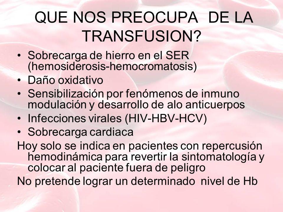 QUE NOS PREOCUPA DE LA TRANSFUSION? Sobrecarga de hierro en el SER (hemosiderosis-hemocromatosis) Daño oxidativo Sensibilización por fenómenos de inmu