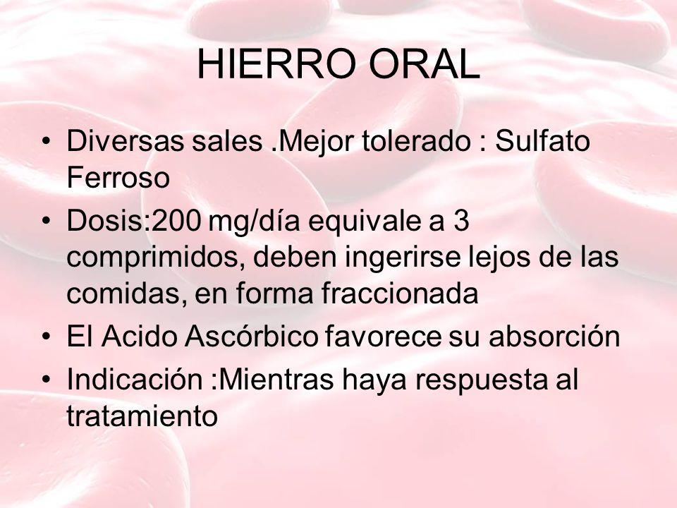 HIERRO ORAL Diversas sales.Mejor tolerado : Sulfato Ferroso Dosis:200 mg/día equivale a 3 comprimidos, deben ingerirse lejos de las comidas, en forma