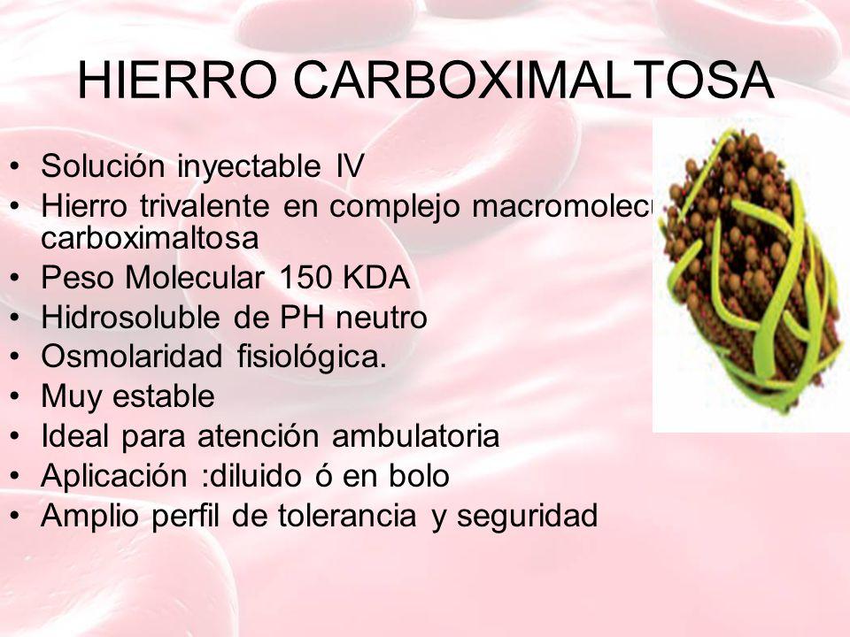 HIERRO CARBOXIMALTOSA Solución inyectable IV Hierro trivalente en complejo macromolecular con carboximaltosa Peso Molecular 150 KDA Hidrosoluble de PH neutro Osmolaridad fisiológica.