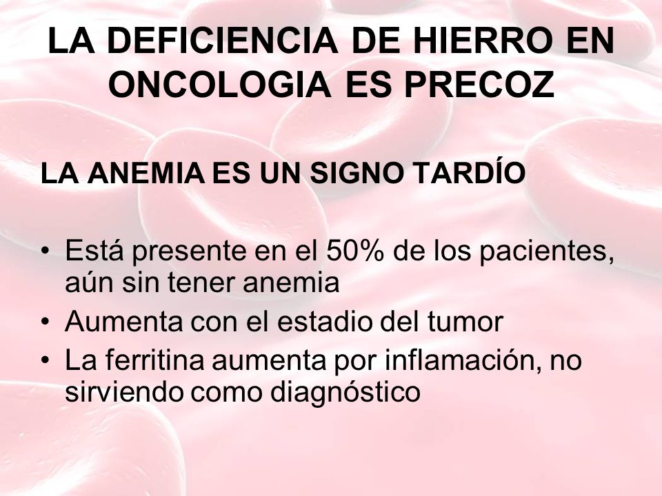 LA DEFICIENCIA DE HIERRO EN ONCOLOGIA ES PRECOZ LA ANEMIA ES UN SIGNO TARDÍO Está presente en el 50% de los pacientes, aún sin tener anemia Aumenta co
