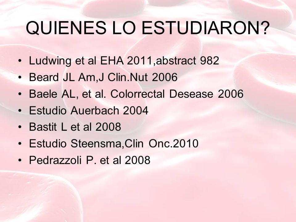 QUIENES LO ESTUDIARON? Ludwing et al EHA 2011,abstract 982 Beard JL Am,J Clin.Nut 2006 Baele AL, et al. Colorrectal Desease 2006 Estudio Auerbach 2004