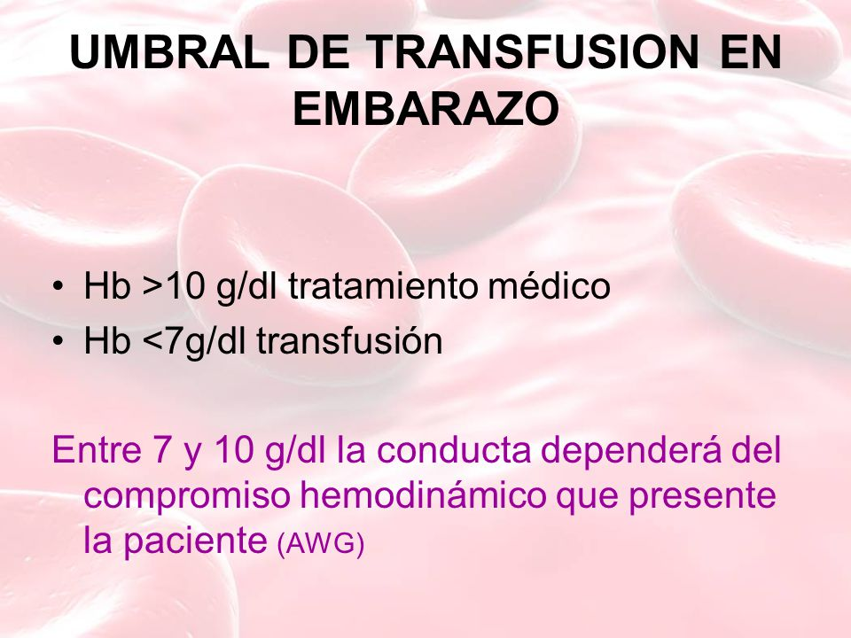 UMBRAL DE TRANSFUSION EN EMBARAZO Hb >10 g/dl tratamiento médico Hb <7g/dl transfusión Entre 7 y 10 g/dl la conducta dependerá del compromiso hemodinámico que presente la paciente (AWG)