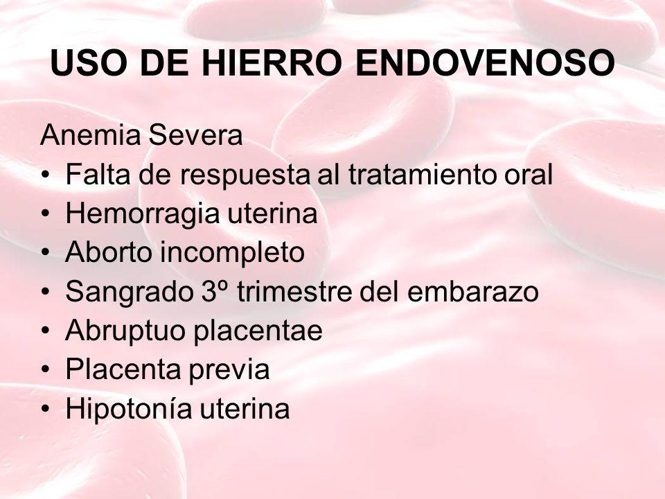 USO DE HIERRO ENDOVENOSO Anemia Severa Falta de respuesta al tratamiento oral Hemorragia uterina Aborto incompleto Sangrado 3º trimestre del embarazo Abruptuo placentae Placenta previa Hipotonía uterina