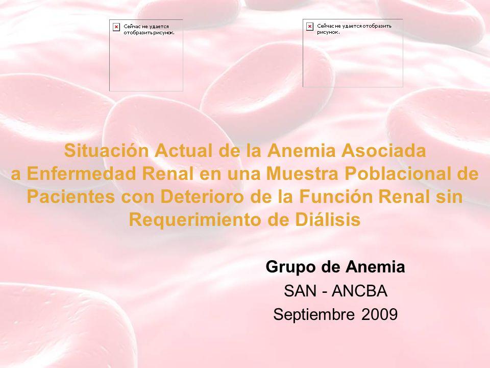 Situación Actual de la Anemia Asociada a Enfermedad Renal en una Muestra Poblacional de Pacientes con Deterioro de la Función Renal sin Requerimiento de Diálisis Grupo de Anemia SAN - ANCBA Septiembre 2009