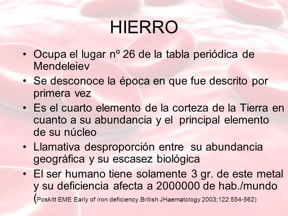 HIERRO Ocupa el lugar nº 26 de la tabla periódica de Mendeleiev Se desconoce la época en que fue descrito por primera vez Es el cuarto elemento de la corteza de la Tierra en cuanto a su abundancia y el principal elemento de su núcleo Llamativa desproporción entre su abundancia geográfica y su escasez biológica El ser humano tiene solamente 3 gr.