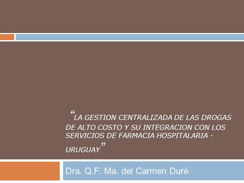 LA GESTION CENTRALIZADA DE LAS DROGAS DE ALTO COSTO Y SU INTEGRACION CON LOS SERVICIOS DE FARMACIA HOSPITALARIA - URUGUAY Dra. Q.F. Ma. del Carmen Dur
