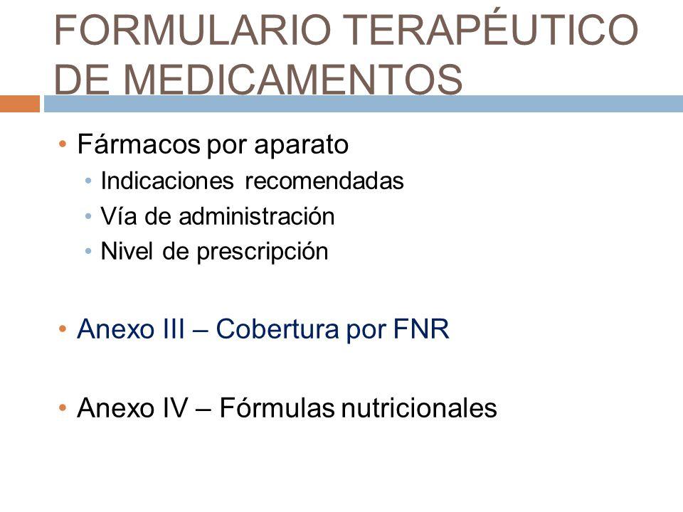 FORMULARIO TERAPÉUTICO DE MEDICAMENTOS Fármacos por aparato Indicaciones recomendadas Vía de administración Nivel de prescripción Anexo III – Cobertura por FNR Anexo IV – Fórmulas nutricionales