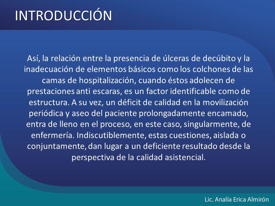 INTRODUCCIÓN Así, la relación entre la presencia de úlceras de decúbito y la inadecuación de elementos básicos como los colchones de las camas de hospitalización, cuando éstos adolecen de prestaciones anti escaras, es un factor identificable como de estructura.