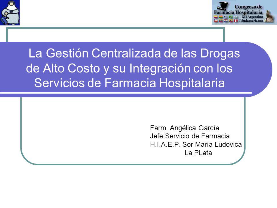 La Gestión Centralizada de las Drogas de Alto Costo y su Integración con los Servicios de Farmacia Hospitalaria Farm. Angélica García Jefe Servicio de