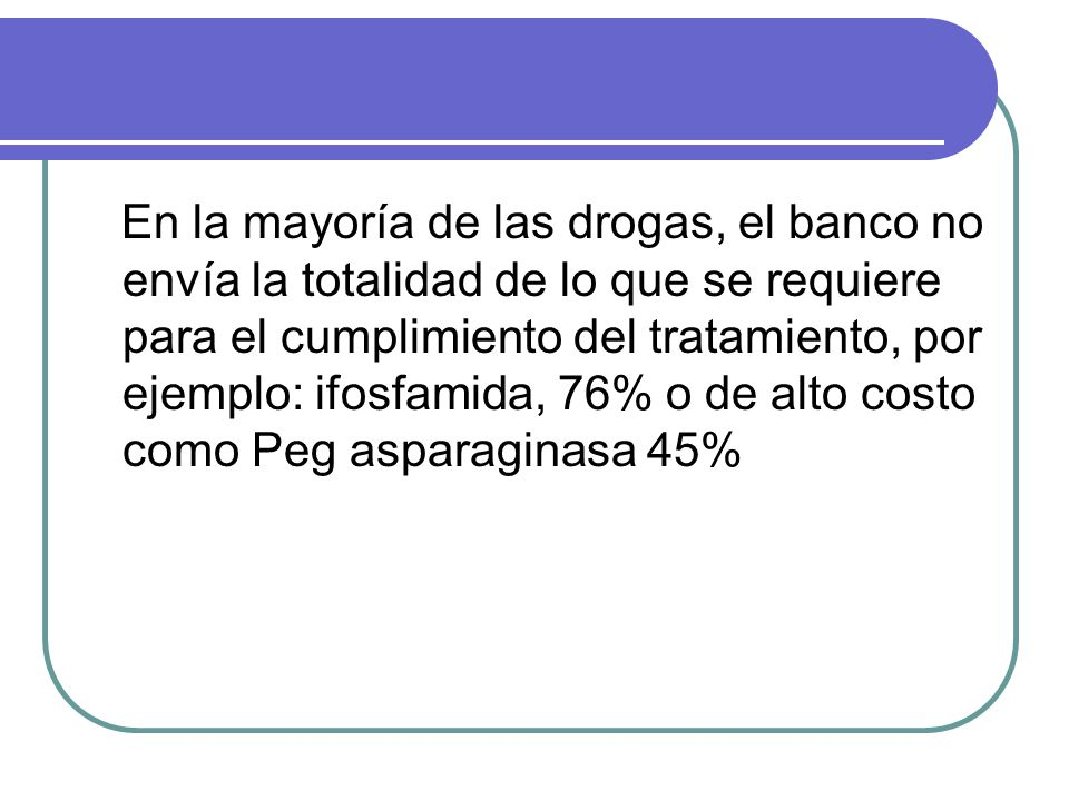 En la mayoría de las drogas, el banco no envía la totalidad de lo que se requiere para el cumplimiento del tratamiento, por ejemplo: ifosfamida, 76% o