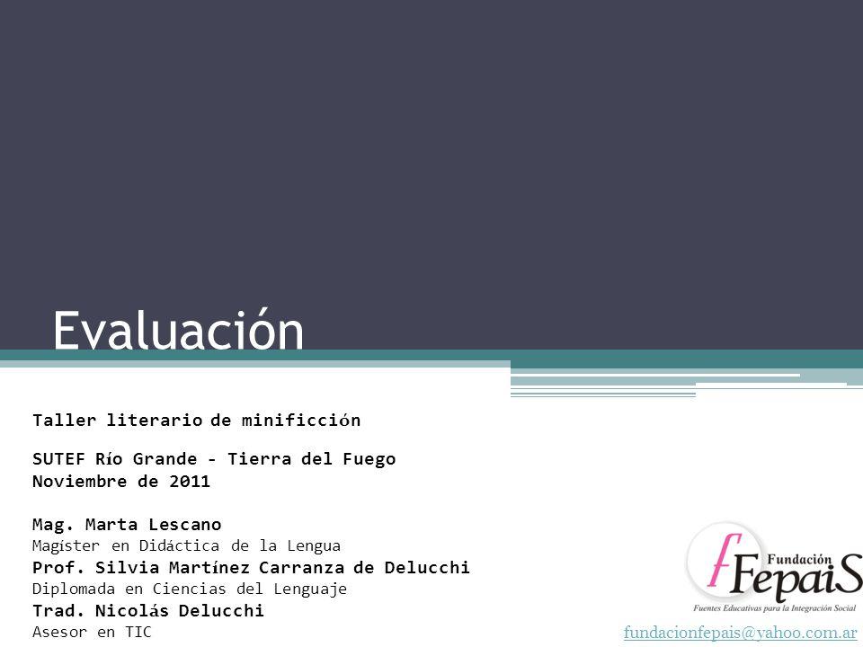 Evaluación fundacionfepais@yahoo.com.ar Taller literario de minificci ó n SUTEF R í o Grande - Tierra del Fuego Noviembre de 2011 Mag. Marta Lescano M