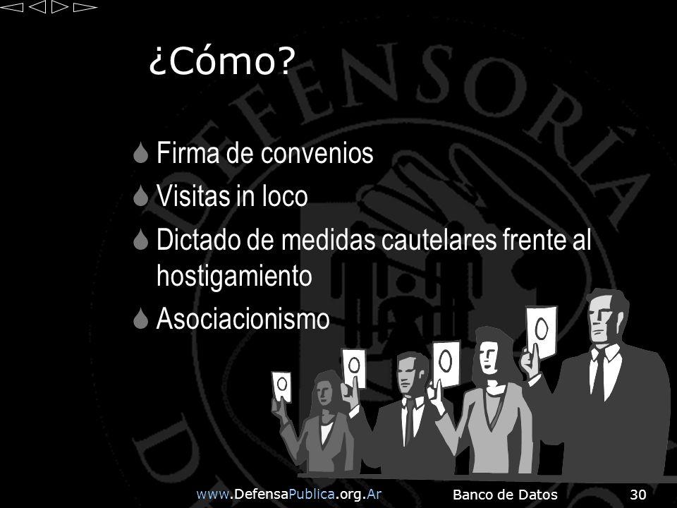 www.DefensaPublica.org.Ar Banco de Datos30 ¿Cómo? Firma de convenios Visitas in loco Dictado de medidas cautelares frente al hostigamiento Asociacioni