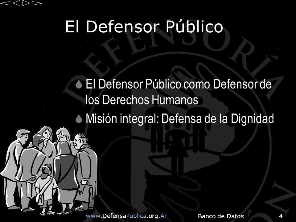 www.DefensaPublica.org.Ar Banco de Datos4 El Defensor Público El Defensor Público como Defensor de los Derechos Humanos Misión integral: Defensa de la Dignidad