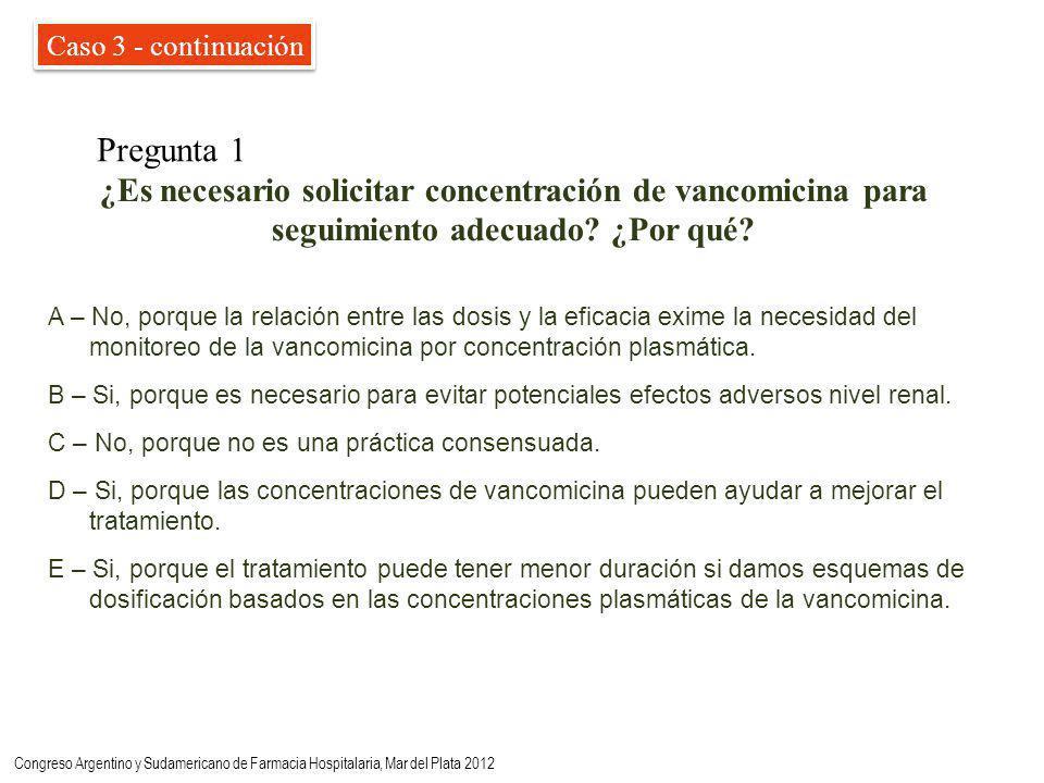 Caso 3 - continuación Pregunta 1 A – No, porque la relación entre las dosis y la eficacia exime la necesidad del monitoreo de la vancomicina por concentración plasmática.