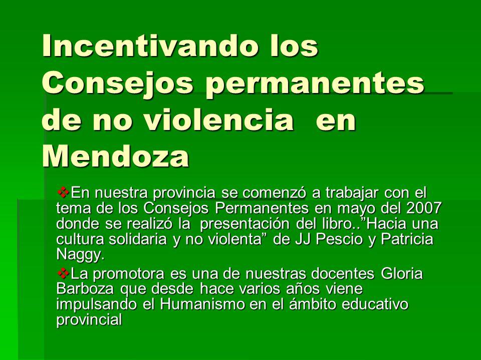 Incentivando los Consejos permanentes de no violencia en Mendoza En nuestra provincia se comenzó a trabajar con el tema de los Consejos Permanentes en mayo del 2007 donde se realizó la presentación del libro..Hacia una cultura solidaria y no violenta de JJ Pescio y Patricia Naggy.
