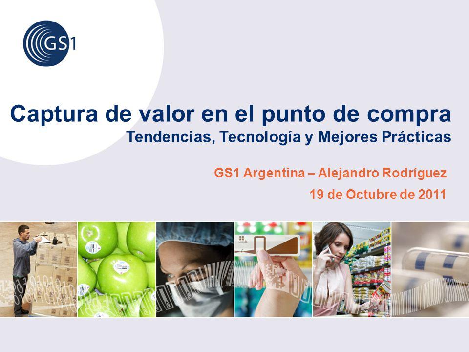 Captura de valor en el punto de compra Tendencias, Tecnología y Mejores Prácticas GS1 Argentina – Alejandro Rodríguez 19 de Octubre de 2011