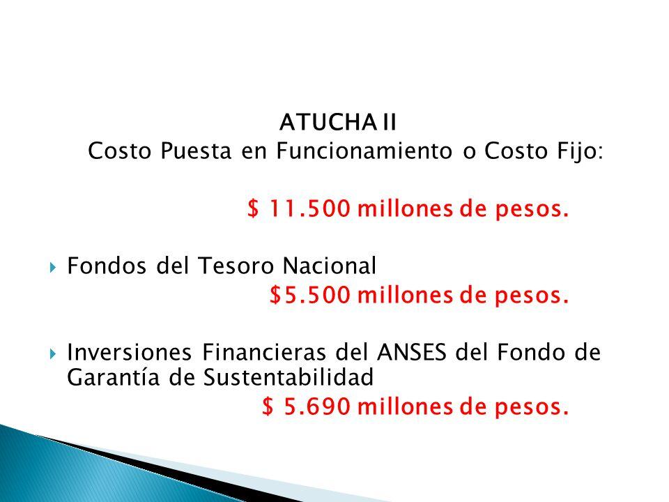 ATUCHA II Costo Puesta en Funcionamiento o Costo Fijo: $ 11.500 millones de pesos.