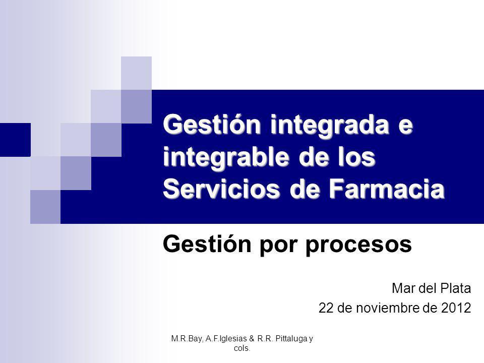 Gestión integrada e integrable de los Servicios de Farmacia Gestión por procesos Mar del Plata 22 de noviembre de 2012 M.R.Bay, A.F.Iglesias & R.R. Pi