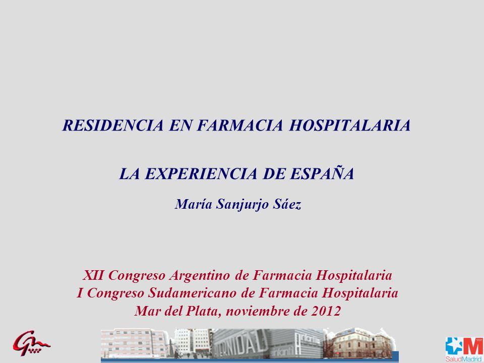 RESIDENCIA EN FARMACIA HOSPITALARIA LA EXPERIENCIA DE ESPAÑA María Sanjurjo Sáez XII Congreso Argentino de Farmacia Hospitalaria I Congreso Sudamericano de Farmacia Hospitalaria Mar del Plata, noviembre de 2012