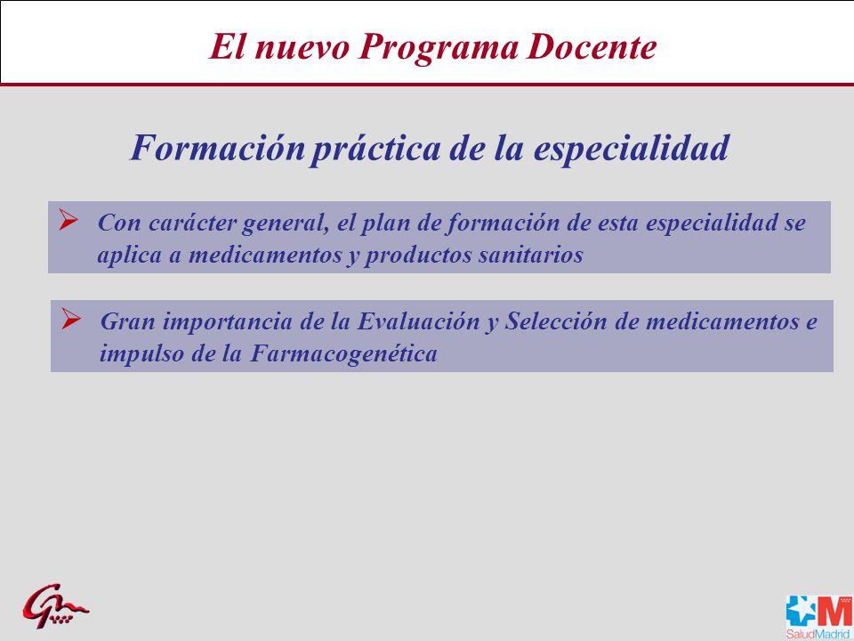 El nuevo Programa Docente Con carácter general, el plan de formación de esta especialidad se aplica a medicamentos y productos sanitarios Formación práctica de la especialidad Gran importancia de la Evaluación y Selección de medicamentos e impulso de la Farmacogenética