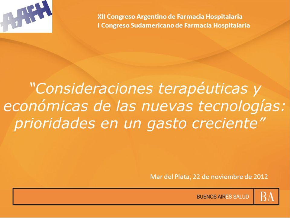 Consideraciones terapéuticas y económicas de las nuevas tecnologías: prioridades en un gasto creciente XII Congreso Argentino de Farmacia Hospitalaria I Congreso Sudamericano de Farmacia Hospitalaria Mar del Plata, 22 de noviembre de 2012