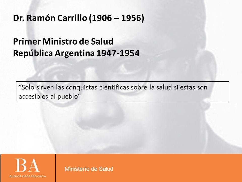 Sólo sirven las conquistas científicas sobre la salud si estas son accesibles al pueblo Dr. Ramón Carrillo (1906 – 1956) Primer Ministro de Salud Repú