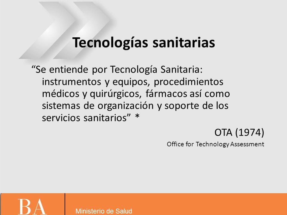 Tecnologías sanitarias Se entiende por Tecnología Sanitaria: instrumentos y equipos, procedimientos médicos y quirúrgicos, fármacos así como sistemas de organización y soporte de los servicios sanitarios * OTA (1974) Office for Technology Assessment