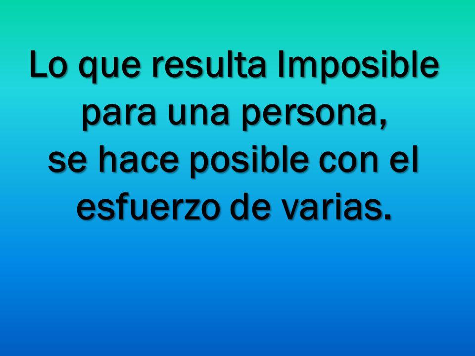 Lo que resulta Imposible para una persona, se hace posible con el esfuerzo de varias.