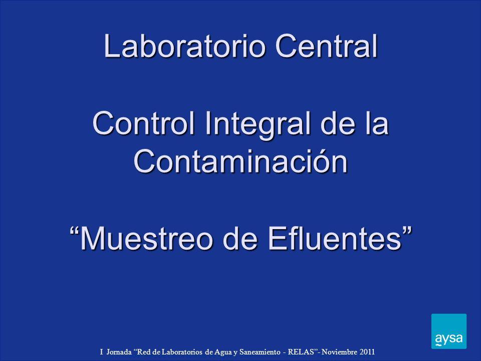 I Jornada Red de Laboratorios de Agua y Saneamiento - RELAS - Noviembre 2011 Laboratorio Central Control Integral de la Contaminación Muestreo de Efluentes I Jornada Red de Laboratorios de Agua y Saneamiento - RELAS- Noviembre 2011