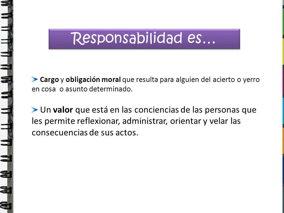 Responsabilidad es… Cargo y obligación moral que resulta para alguien del acierto o yerro en cosa o asunto determinado. Un valor que está en las conci