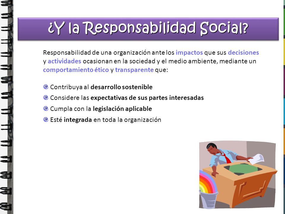 ¿Y la Responsabilidad Social? Responsabilidad de una organización ante los impactos que sus decisiones y actividades ocasionan en la sociedad y el med