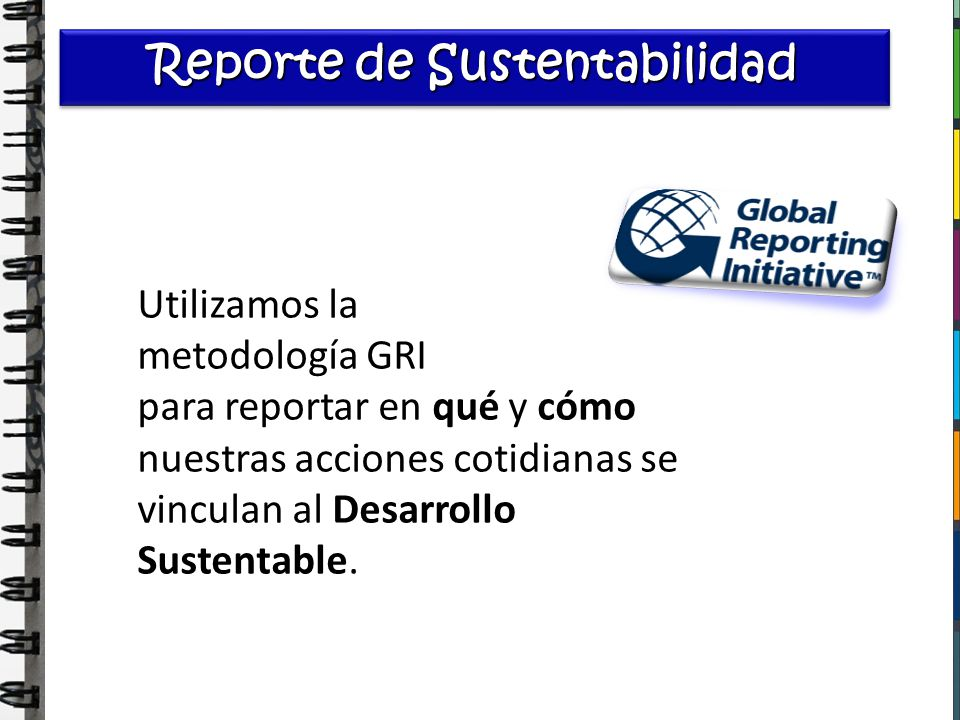 Reporte de Sustentabilidad Utilizamos la metodología GRI para reportar en qué y cómo nuestras acciones cotidianas se vinculan al Desarrollo Sustentabl