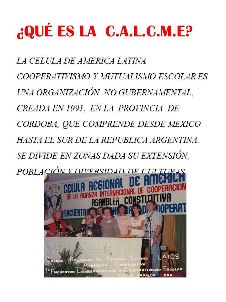 ZONA I ZONA II ZONA III MEXICO, AMERICA CENTRAL E ISLAS DEL CARIBE BRASIL y PARAGUAY ARGENTINA BOLIVIA, CHILE y URUGUAY GUYANA, SURINAM, GUYANA FRANCESA COLOMBIA, PERU ECUADOR, y VENEZUELA Célula Argentina de Cooperativismo y Mutualismo Escolar (CACME) Adherido a la U.I.C.E (1999) CÉLULA DE AMÉRICA LATINA DE COOPERATIVISMO Y MUTUALISMO ESCOLAR (1991)
