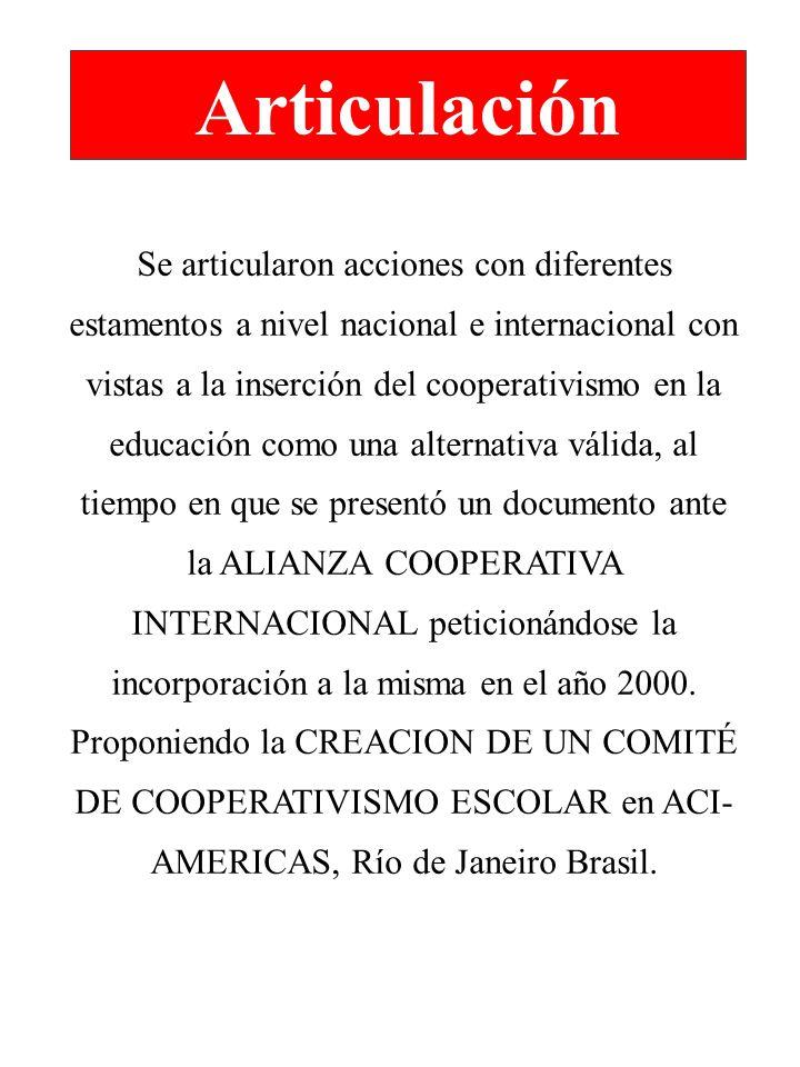 Articulación Se articularon acciones con diferentes estamentos a nivel nacional e internacional con vistas a la inserción del cooperativismo en la educación como una alternativa válida, al tiempo en que se presentó un documento ante la ALIANZA COOPERATIVA INTERNACIONAL peticionándose la incorporación a la misma en el año 2000.