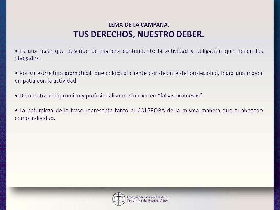 LEMA DE LA CAMPAÑA: TUS DERECHOS, NUESTRO DEBER. Es una frase que describe de manera contundente la actividad y obligación que tienen los abogados. Po