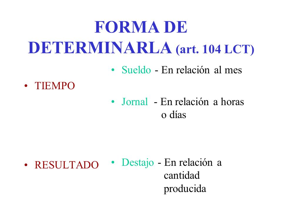 FORMA DE DETERMINARLA (art. 104 LCT) TIEMPO RESULTADO Sueldo - En relación al mes Jornal - En relación a horas o días Destajo - En relación a cantidad