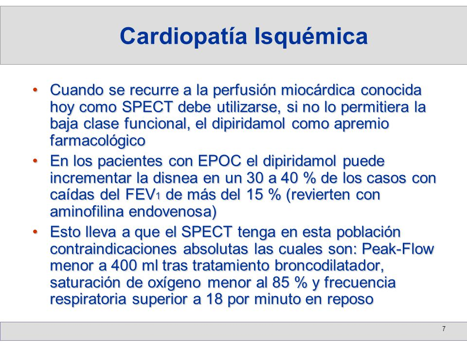 7 Cuando se recurre a la perfusión miocárdica conocida hoy como SPECT debe utilizarse, si no lo permitiera la baja clase funcional, el dipiridamol com