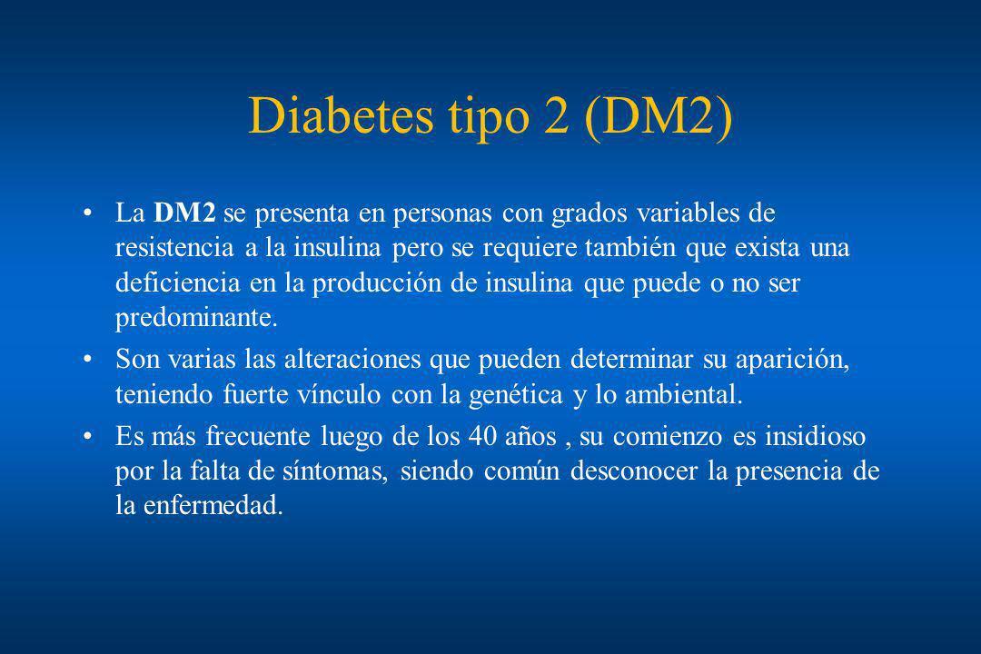 Diabetes tipo 2 (DM2) La DM2 se presenta en personas con grados variables de resistencia a la insulina pero se requiere también que exista una deficie