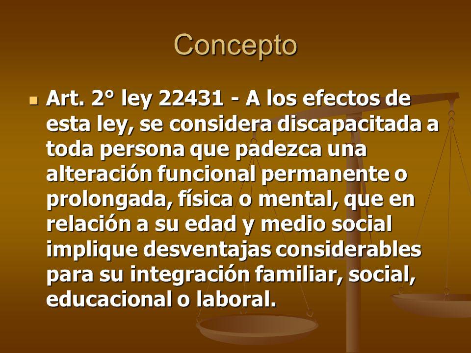 Concepto Art. 2° ley 22431 - A los efectos de esta ley, se considera discapacitada a toda persona que padezca una alteración funcional permanente o pr